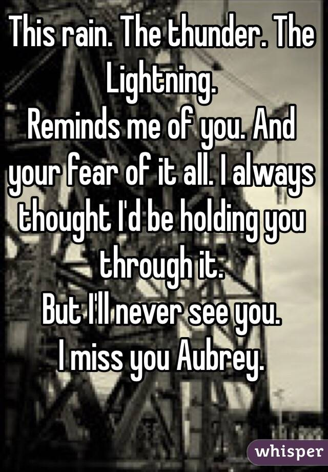 This rain. The thunder. The Lightning.  Reminds me of you. And your fear of it all. I always thought I'd be holding you through it.  But I'll never see you. I miss you Aubrey.