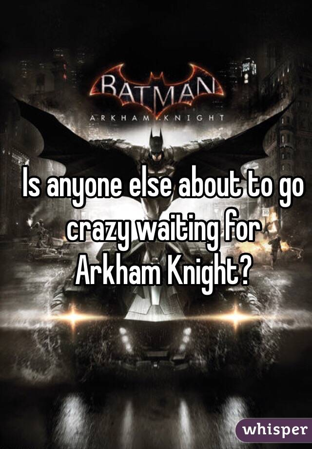 Is anyone else about to go crazy waiting for Arkham Knight?