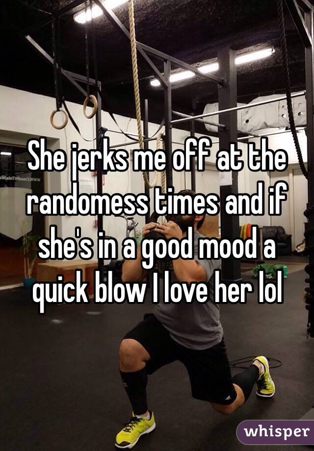 She jerks me off at the randomess times and if she's in a good mood a quick blow I love her lol