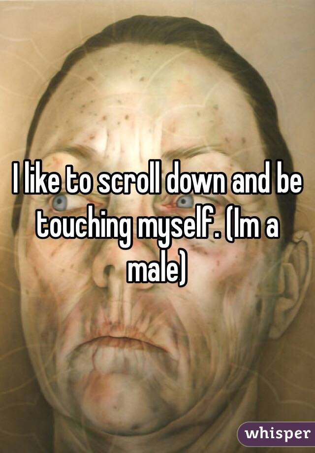 I like to scroll down and be touching myself. (Im a male)