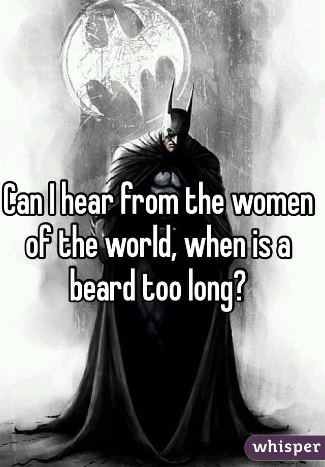 Can I hear from the women of the world, when is a beard too long?