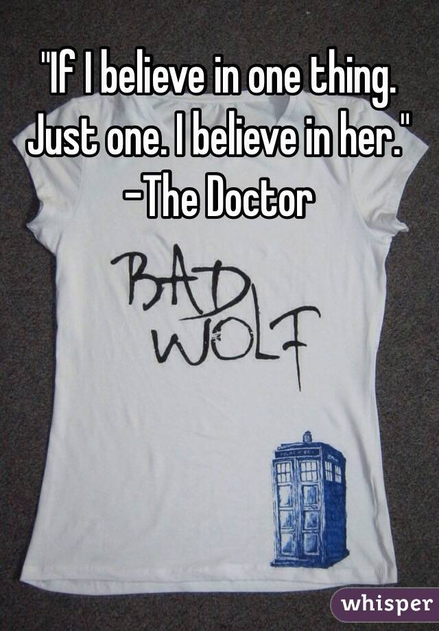"""""""If I believe in one thing. Just one. I believe in her."""" -The Doctor"""