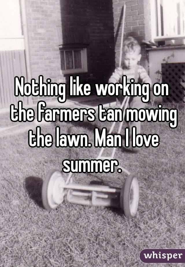 Nothing like working on the farmers tan mowing the lawn. Man I love summer.
