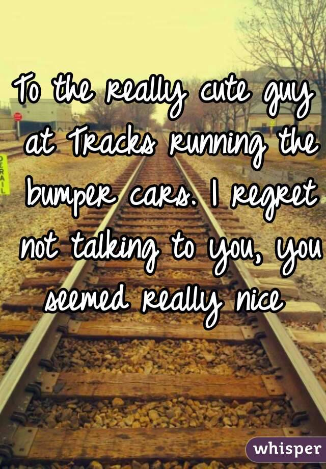 To the really cute guy at Tracks running the bumper cars. I regret not talking to you, you seemed really nice