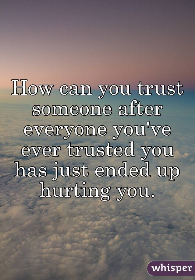 How can you trust someone after everyone you've ever trusted you has just ended up hurting you.