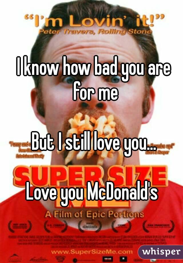 I know how bad you are for me  But I still love you...  Love you McDonald's