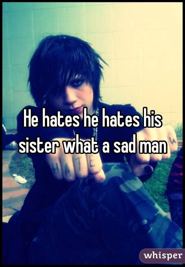 He hates he hates his sister what a sad man