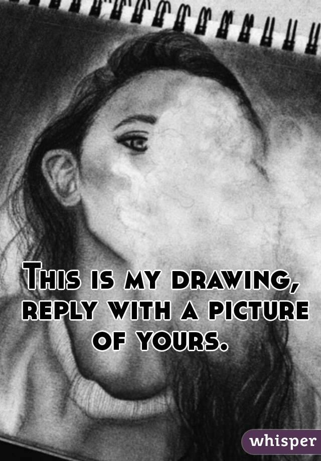 This is my drawing, reply with a picture of yours.