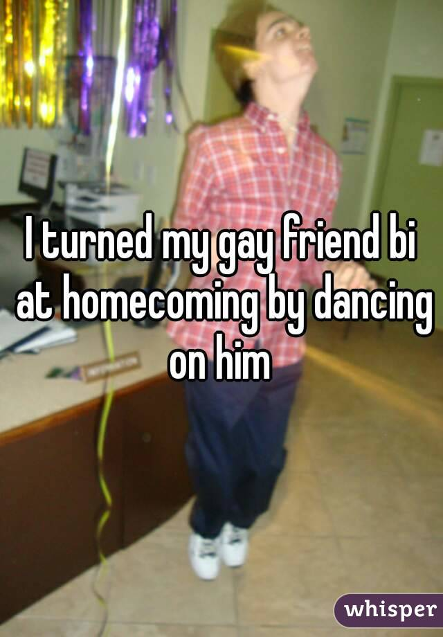 I turned my gay friend bi at homecoming by dancing on him