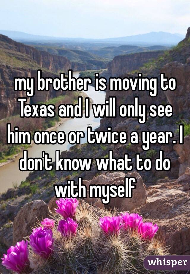 my brother is moving to Texas and I will only see him once or twice a year. I don't know what to do with myself