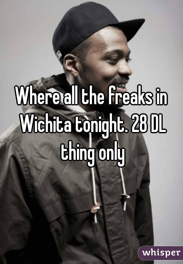 Where all the freaks in Wichita tonight. 28 DL thing only