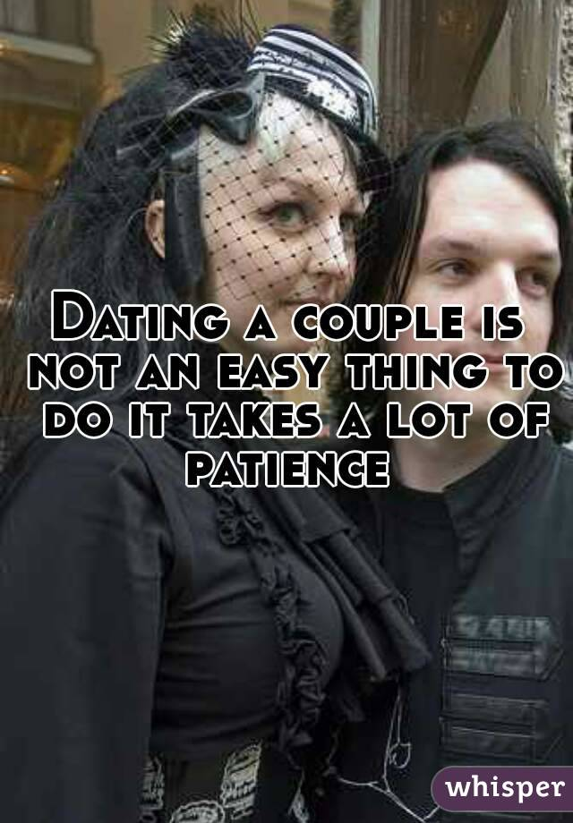 Dating a couple is not an easy thing to do it takes a lot of patience