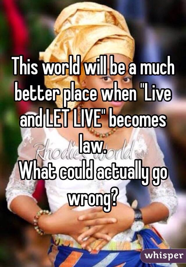 "This world will be a much better place when ""Live and LET LIVE"" becomes law. What could actually go wrong?"