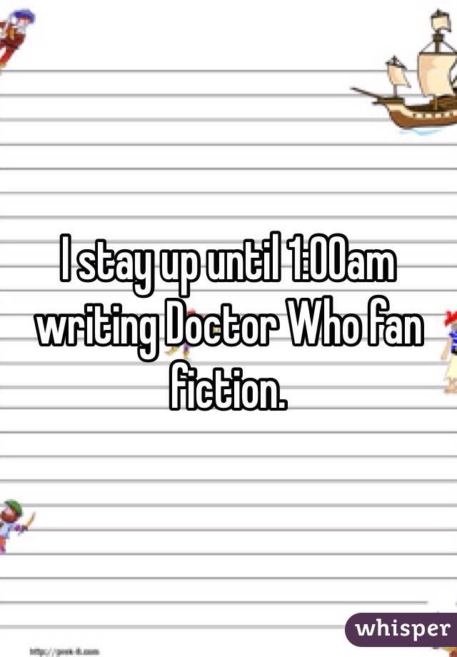 I stay up until 1:00am writing Doctor Who fan fiction.