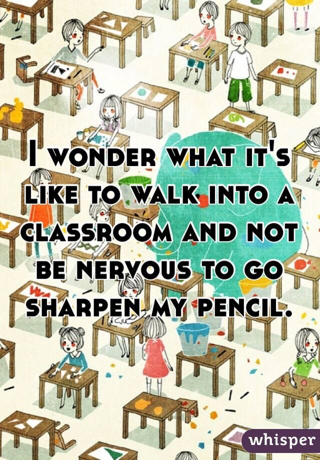 I wonder what it's like to walk into a classroom and not be nervous to go sharpen my pencil.