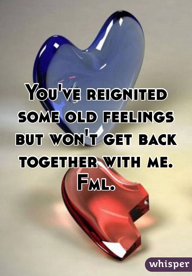 You've reignited some old feelings but won't get back together with me. Fml.