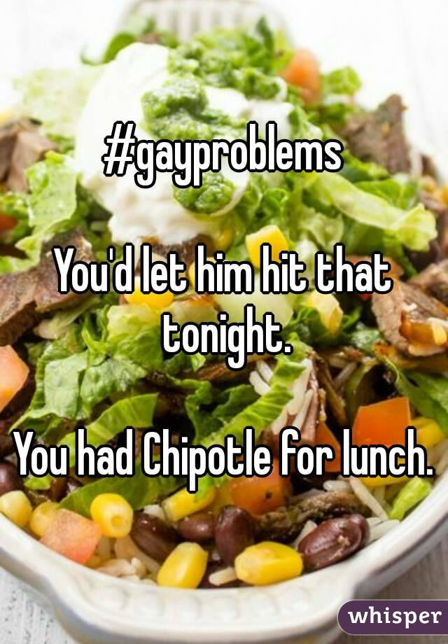 #gayproblems  You'd let him hit that tonight.  You had Chipotle for lunch.
