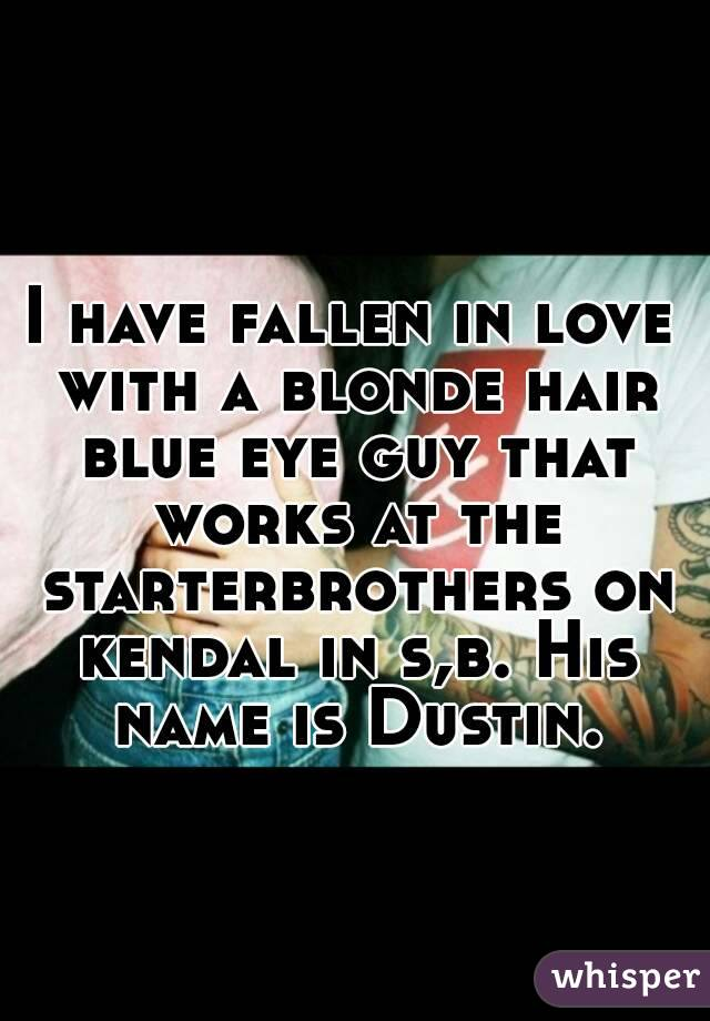 I have fallen in love with a blonde hair blue eye guy that works at the starterbrothers on kendal in s,b. His name is Dustin.