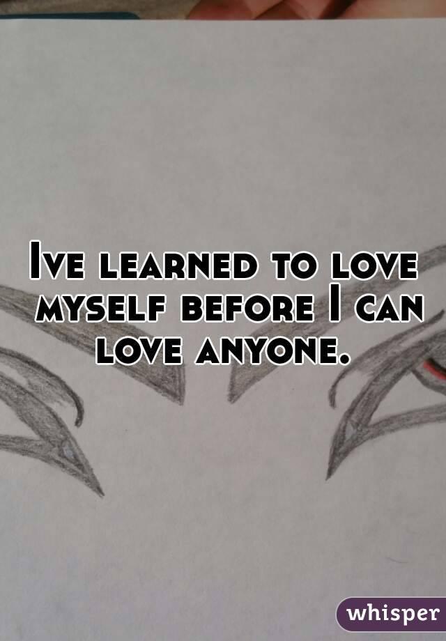 Ive learned to love myself before I can love anyone.