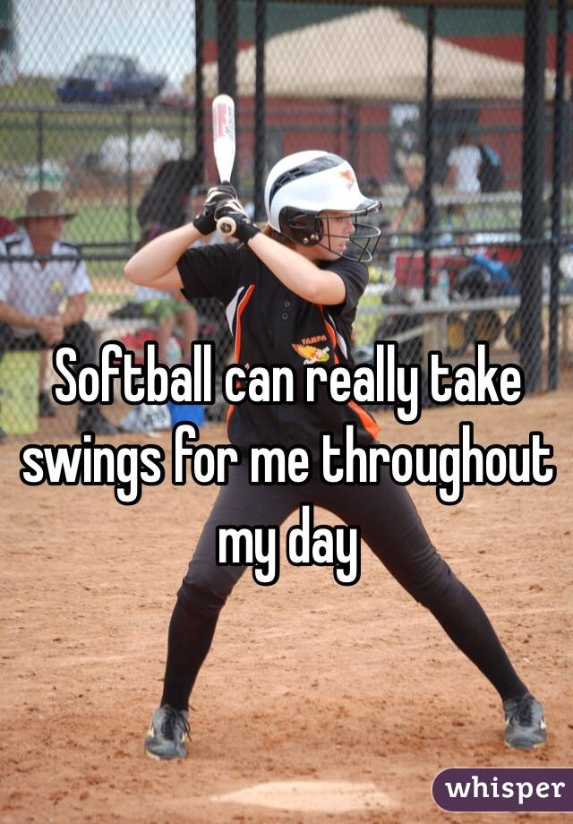 Softball can really take swings for me throughout my day