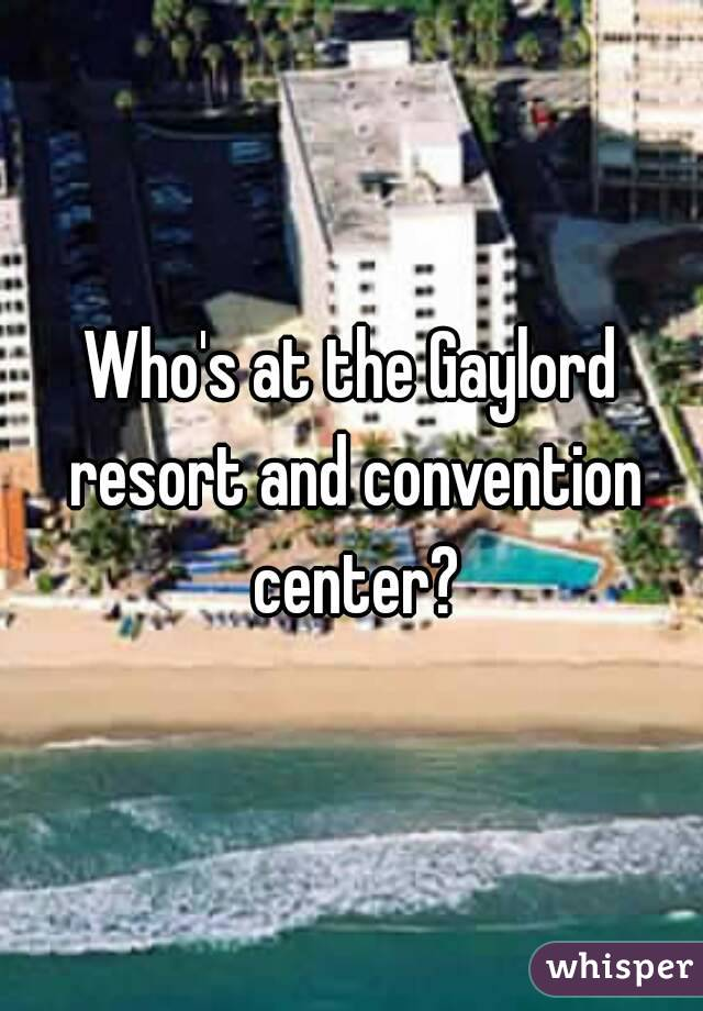 Who's at the Gaylord resort and convention center?