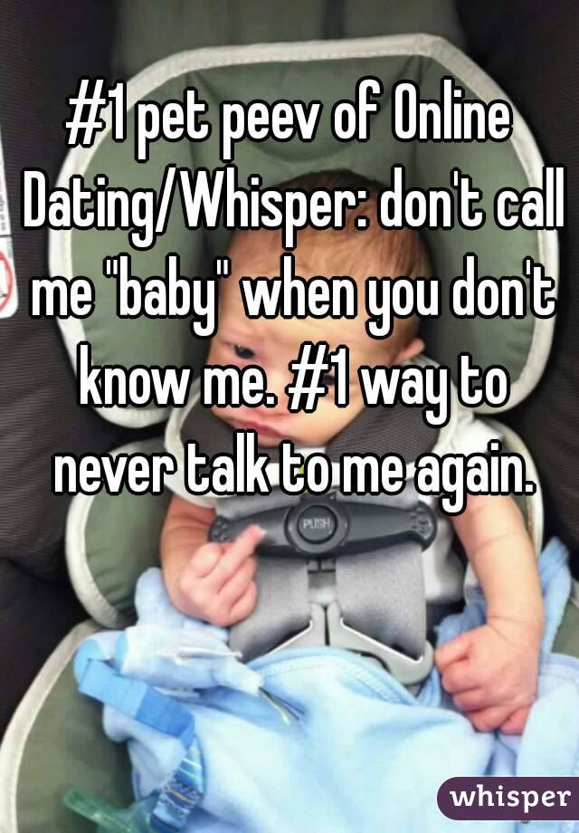 """#1 pet peev of Online Dating/Whisper: don't call me """"baby"""" when you don't know me. #1 way to never talk to me again."""