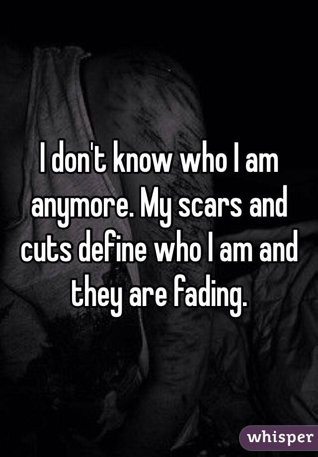 I Dont Know Who I Am Anymore My Scars And Cuts Define Who I Am