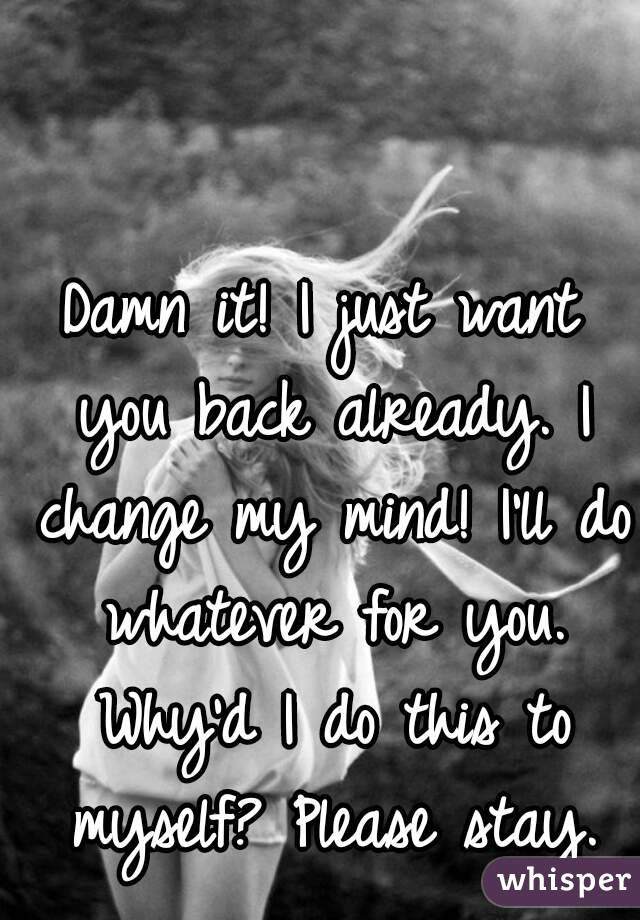 Damn it! I just want you back already. I change my mind! I'll do whatever for you. Why'd I do this to myself? Please stay.