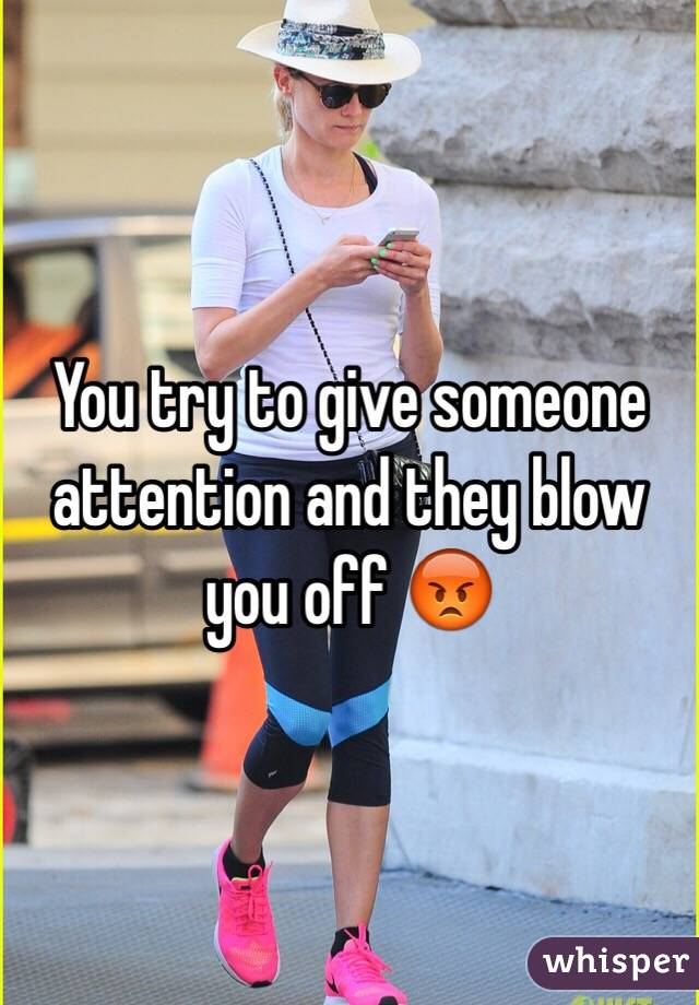 You try to give someone attention and they blow you off 😡