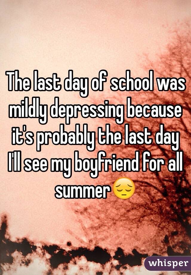 The last day of school was mildly depressing because it's probably the last day I'll see my boyfriend for all summer😔