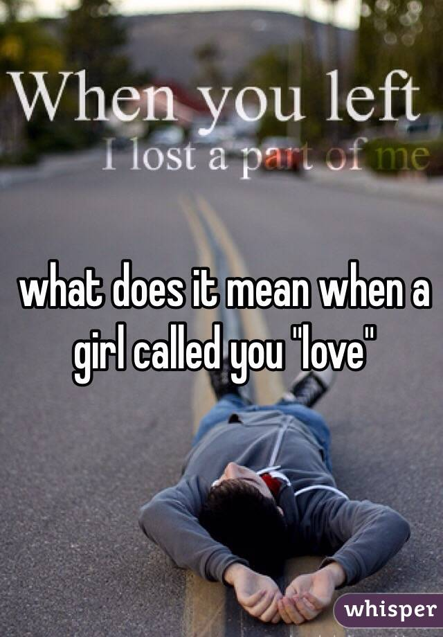 "what does it mean when a girl called you ""love"""