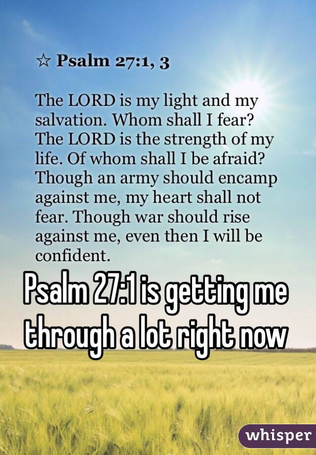 Psalm 27:1 is getting me through a lot right now
