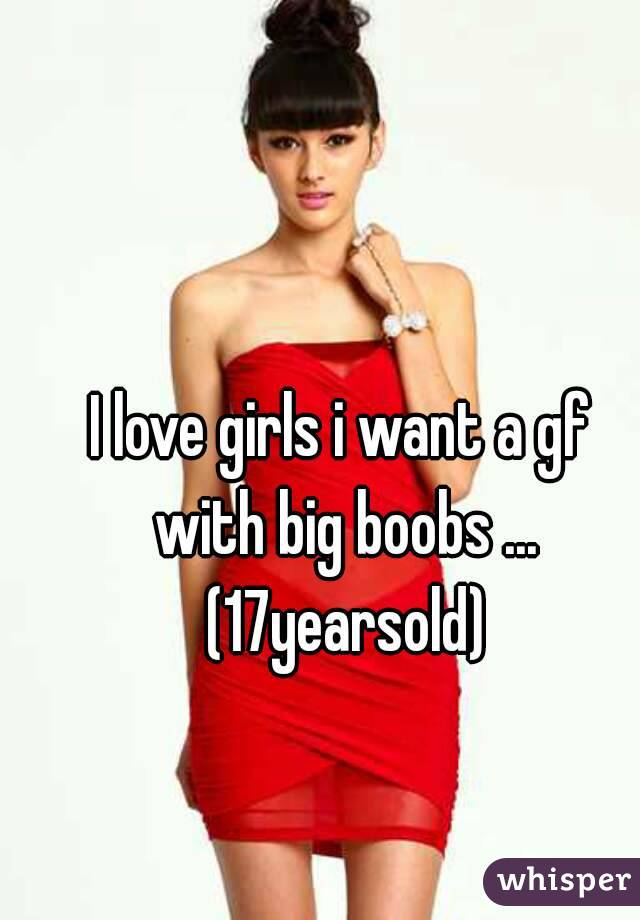 I love girls i want a gf with big boobs ... (17yearsold)