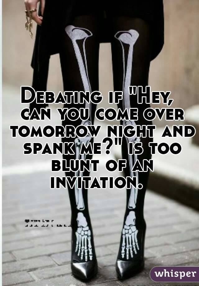 """Debating if """"Hey,  can you come over tomorrow night and spank me?"""" is too blunt of an invitation."""