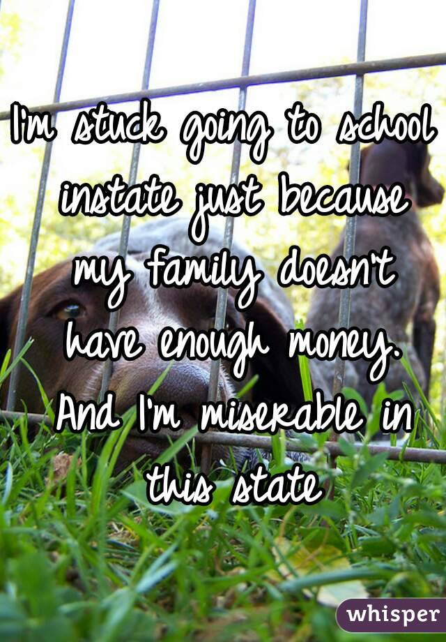 I'm stuck going to school instate just because my family doesn't have enough money. And I'm miserable in this state