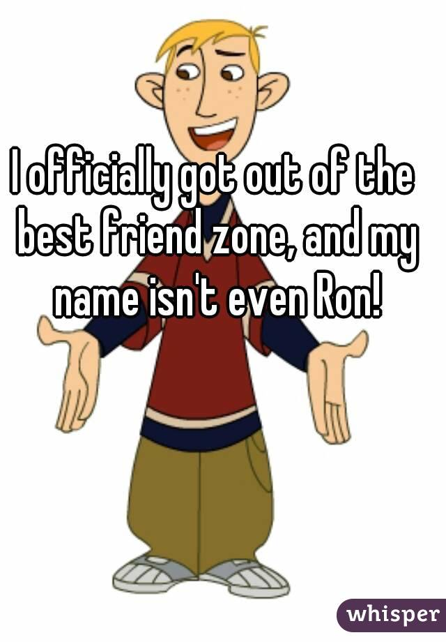 I officially got out of the best friend zone, and my name isn't even Ron!