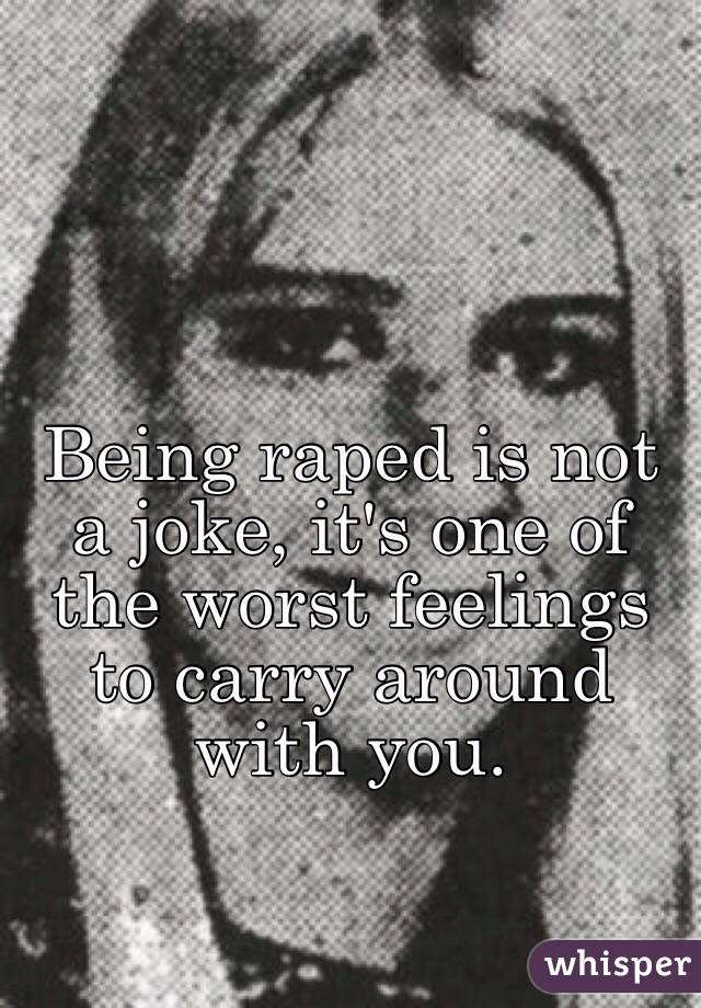 Being raped is not a joke, it's one of the worst feelings to carry around with you.