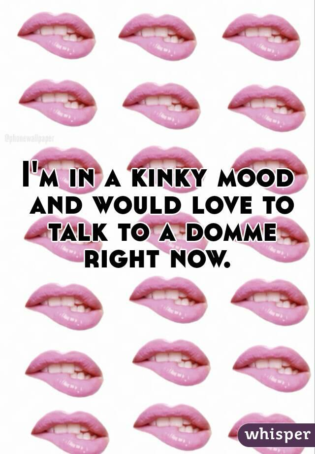 I'm in a kinky mood and would love to talk to a domme right now.
