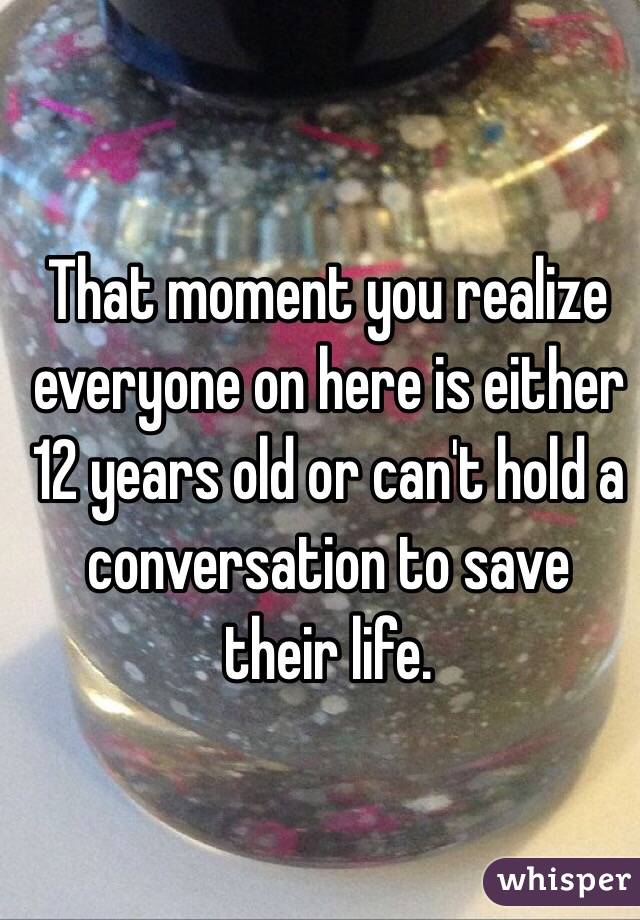 That moment you realize everyone on here is either 12 years old or can't hold a conversation to save their life.
