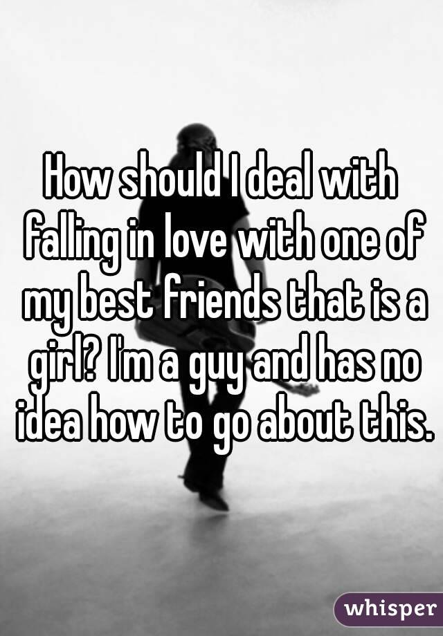 How should I deal with falling in love with one of my best friends that is a girl? I'm a guy and has no idea how to go about this.