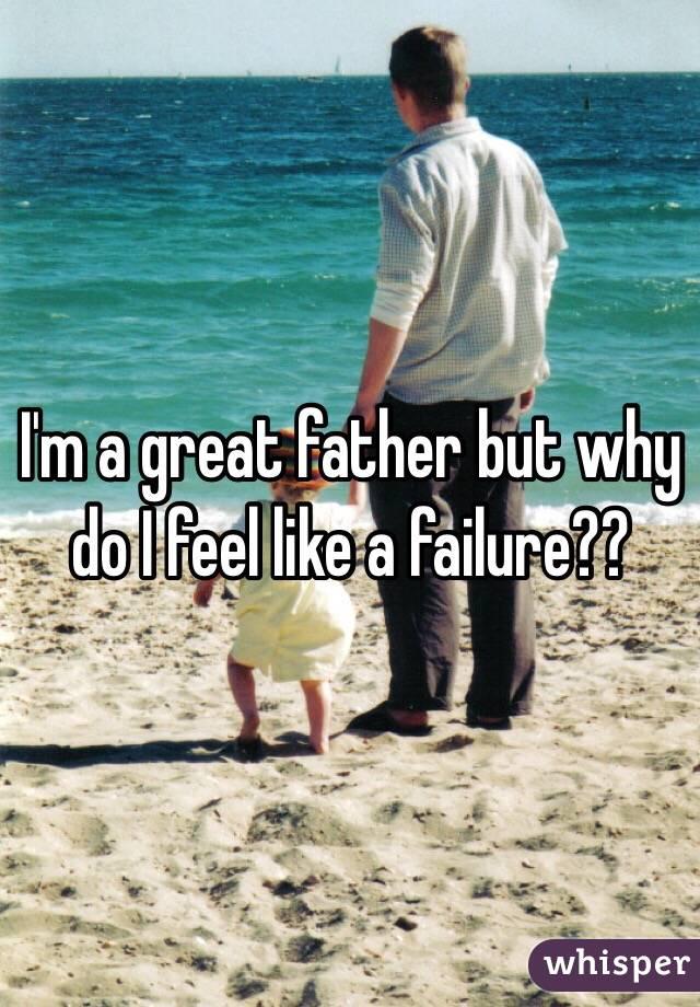 I'm a great father but why do I feel like a failure??