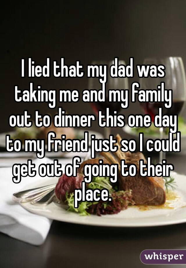 I lied that my dad was taking me and my family out to dinner this one day to my friend just so I could get out of going to their place.