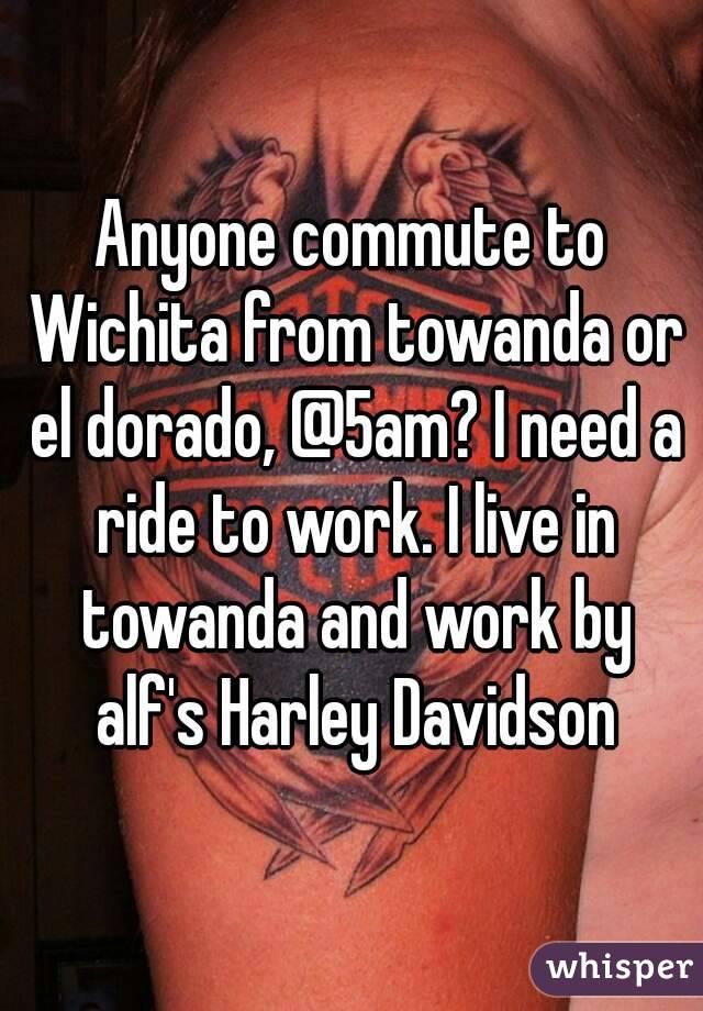 Anyone commute to Wichita from towanda or el dorado, @5am? I need a ride to work. I live in towanda and work by alf's Harley Davidson