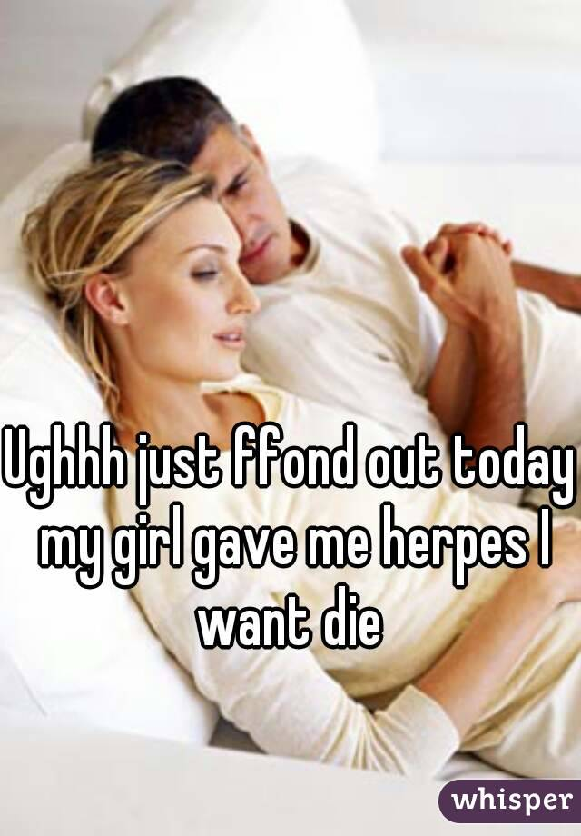 Ughhh just ffond out today my girl gave me herpes I want die