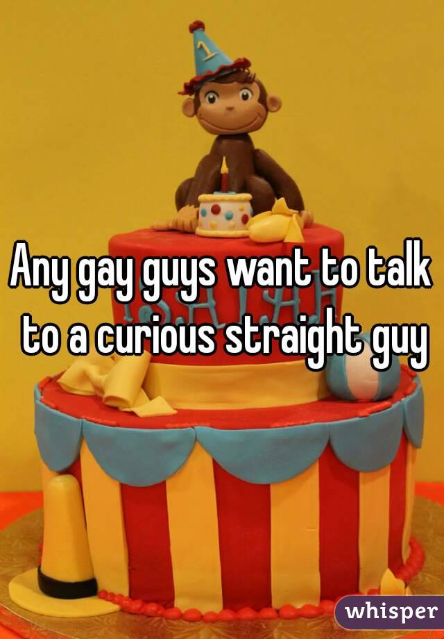 Any gay guys want to talk to a curious straight guy