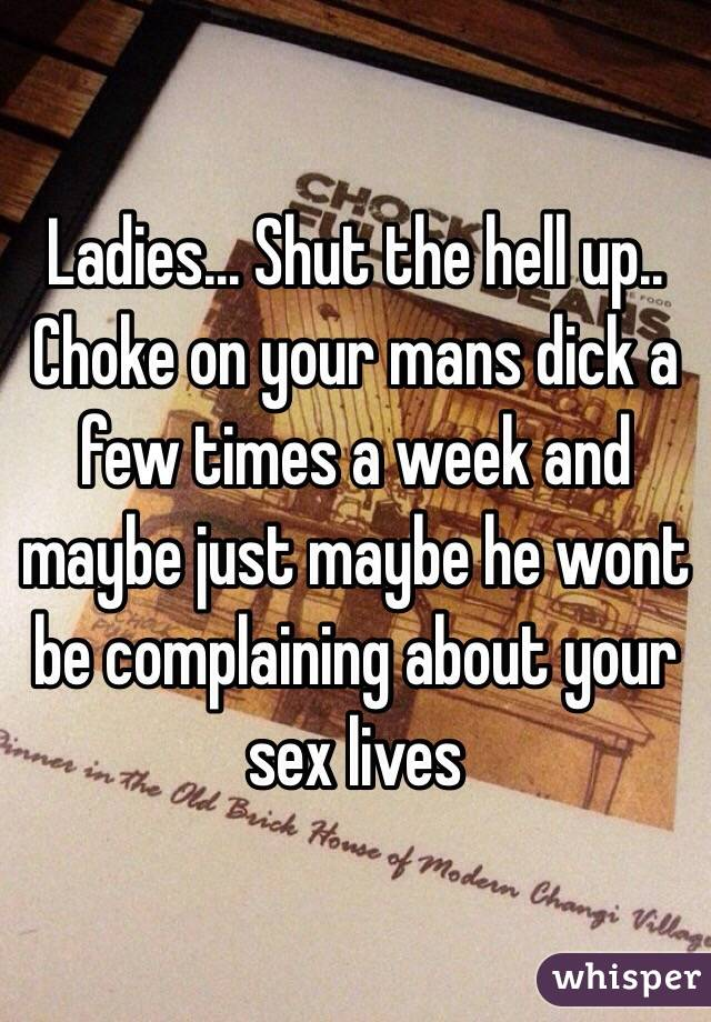 Ladies... Shut the hell up.. Choke on your mans dick a few times a week and maybe just maybe he wont be complaining about your sex lives