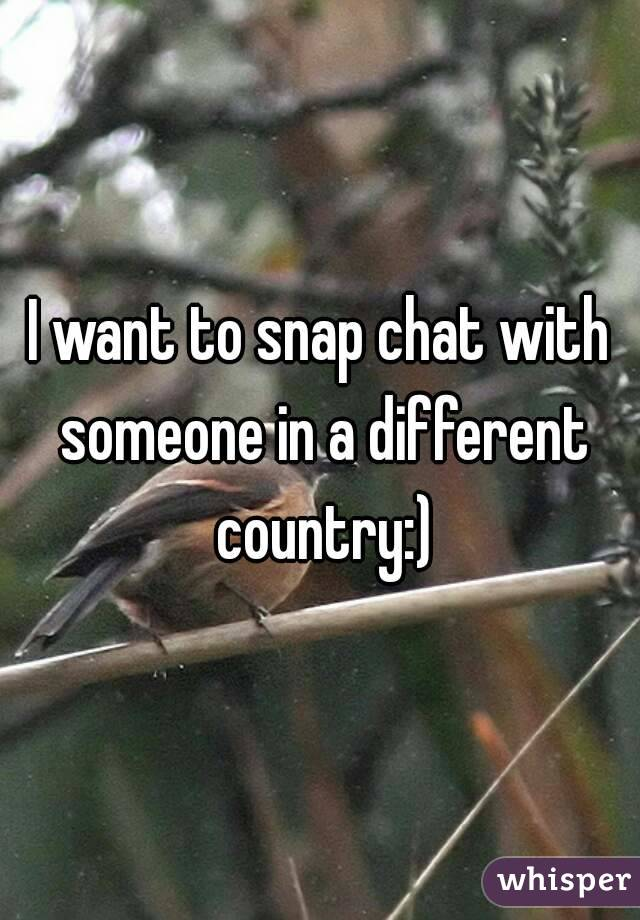I want to snap chat with someone in a different country:)