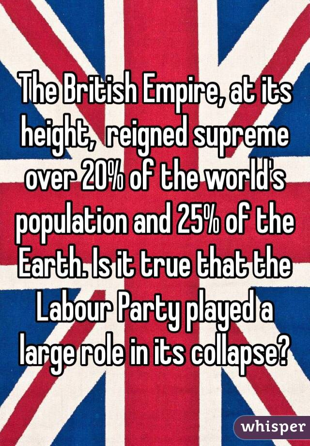 The British Empire, at its height,  reigned supreme over 20% of the world's population and 25% of the Earth. Is it true that the Labour Party played a large role in its collapse?