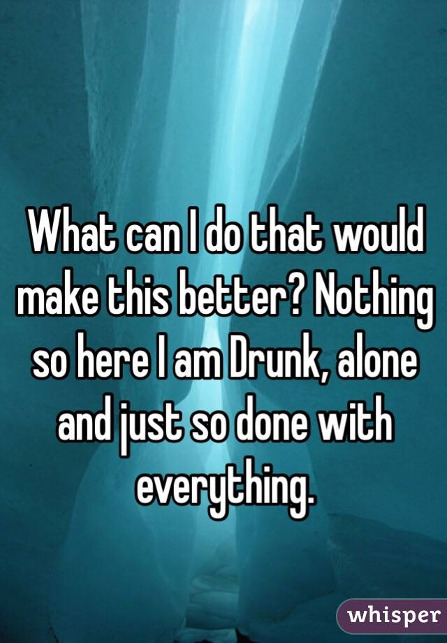 What can I do that would make this better? Nothing so here I am Drunk, alone and just so done with everything.