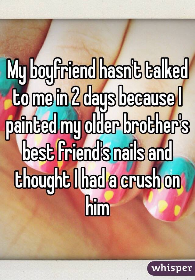 My boyfriend hasn't talked to me in 2 days because I painted my older brother's best friend's nails and thought I had a crush on him